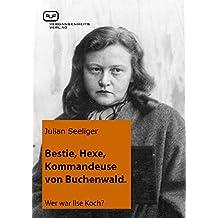 Bestie, Hexe, Kommandeuse von Buchenwald: Wer war Ilse Koch? (German Edition)