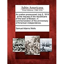 [{ An Oration Pronounced July 5, 1819: At the Request of the Republicans of the Town of Boston, in Commemoration of the Anniversary of American Independence By Wells, Samuel Adams ( Author ) Feb - 01- 2012 ( Paperback ) } ]