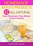 Homemade Beauty Products : Over 50 All Natural Recipes For Face Masks, Facial Cleansers & Face Creams: Natural Organic Recipes For Youthful Skin