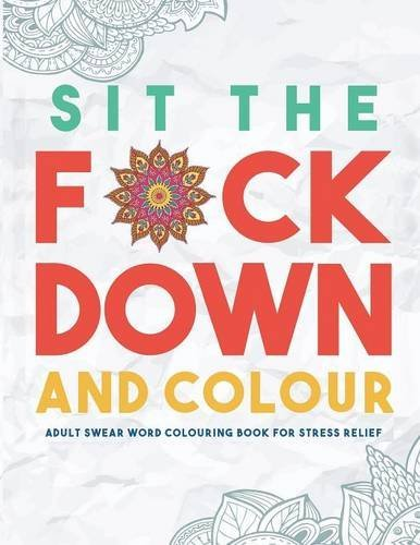 Sit the F*ck Down and Colour: Adult Swear Word Colouring Book for Stress Relief by Swear Word Colouring Book Group (2016-03-13)