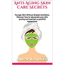 Anti-Aging Skin Care Secrets: Younger Skin Without Scalpel And Botox. Discover how to rejuvenate your skin quickly and maintain a youthful appearance (Skin ... Skin Care Natural, Anti-Aging Food, Book 1)