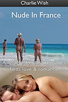 Nude In France: A reluctant nudist teenager finds love & romance by [Wish, Charlie]
