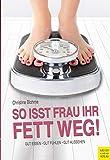 So isst Frau ihr Fett weg!: Gut essen - gut fühlen - gut aussehen