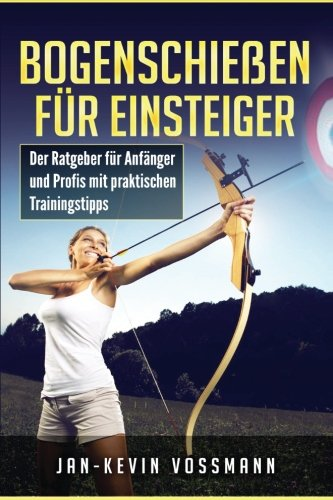 Bogenschießen für Einsteiger - Der Ratgeber für Anfänger und Profis mit praktischen Trainingstipps por Jan-Kevin Vossmann