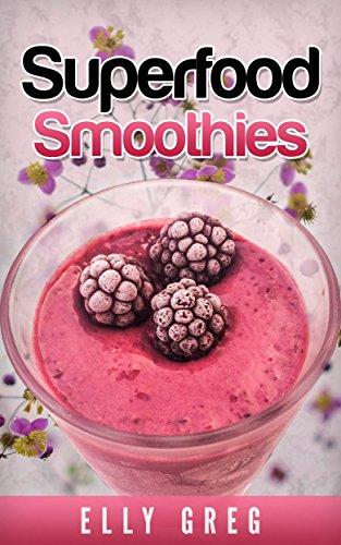 Superfood Smoothies: Durch die gesündesten Smoothies der Welt zu mehr Energie & Wohlbefinden (Smoothie Rezepte): [Detox Smoothies,Grüne Smoothies,Entschlacken,Superfoods,Abnehmen & gesünder Leben)