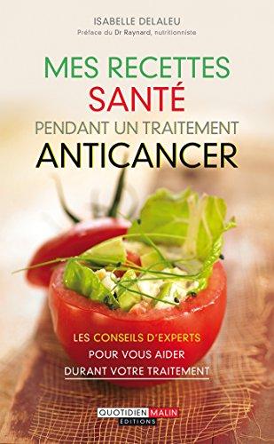 Mes recettes sant pendant un traitement anticancer: Les meilleurs conseils nutrition pour vous aider durant votre traitement