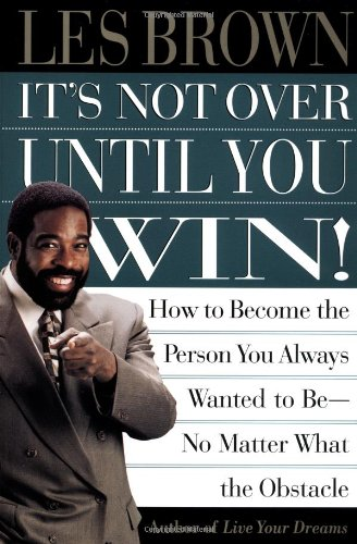 It's Not Over Until You Win: How to Become the Person You Always Wanted to Be No Matter What the Obstacle