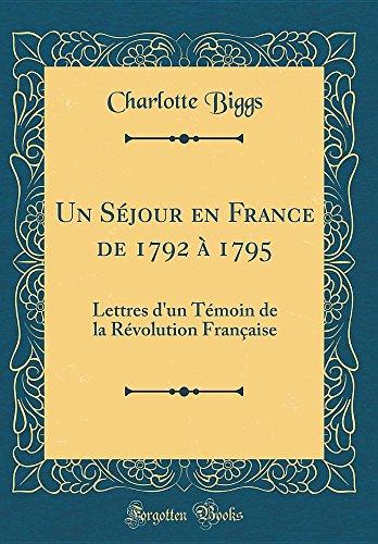 Un Séjour En France de 1792 À 1795: Lettres d'Un Témoin de la Révolution Française (Classic Reprint) par Charlotte Biggs