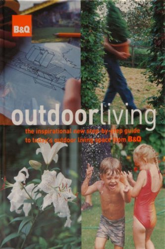B&Q Outdoor Living: The Inspirational New Step-by-step Guide to Today's Outdoor Living Space from B&Q by Anon (2005-04-11)