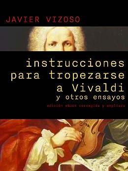 Instrucciones para tropezarse a Vivaldi y otros ensayos de [Vizoso, Javier Álvarez]