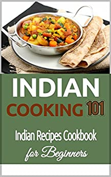 Indian Cooking: for Beginners -  Indian Recipes Cookbook 101 - Indian Cuisine - Indian Culinary Traditions (Indian Food Recipes - Indian Food Cookbook for Beginners) by [Taylor, Clara]