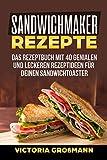 Sandwichmaker Rezepte: Das Rezeptbuch mit 40 genialen und leckeren Rezeptideen für Deinen Sandwichtoaster!