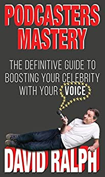 Podcasters Mastery: The Definitive Guide To Boosting Your Celebrity With Your Voice by [Ralph, David]