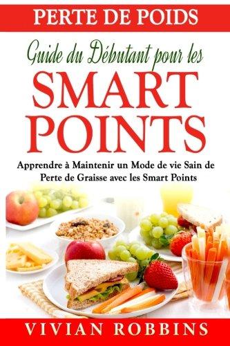 Perte de Poids Guide du Débutant pour les Smart Points: Apprendre à Maintenir un Mode de vie Sain de Perte de Graisse avec les Smart Points