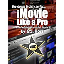 iMovie Like a Pro Advanced Editing for iMovie '11 (The Down & Dirty Series): A concise practical guide to advanced video editing with Apple's iMovie '11 (English Edition)