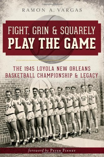 Fight, Grin and Squarely Play the Game:: The 1945 Loyola New Orleans Basketball Championship and Legacy (Sports History) by Ramon Antonio Vargas (2013-07-02) par Ramon Antonio Vargas