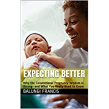 Expecting Better: Why the Conventional Pregnancy Wisdom Is Wrong--and What You Really Need to Know (English Edition)