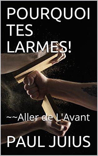 Couverture du livre POURQUOI TES LARMES!: ~~Aller de L'Avant