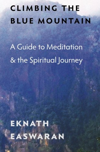 Climbing the Blue Mountain: A Guide to Meditation and the Spiritual Journey by Eknath Easwaran