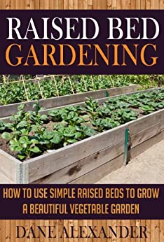 Raised Bed Gardening: How to Use Simple Raised Beds to Grow a Beautiful Vegetable Garden (Raised Bed Garden - Your Ultimate Guide to Planting the Best Garden) (English Edition) par [Alexander, Dane]