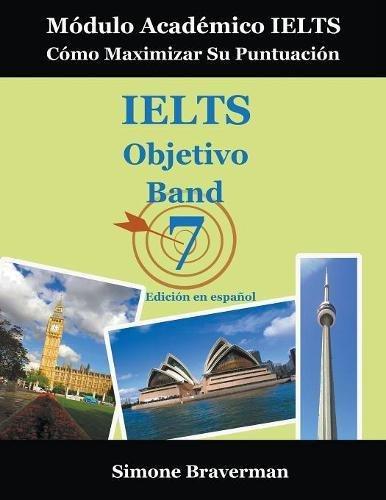 IELTS Objetivo Band 7: Módulo Académico IELTS - Cómo Maximizar Su Puntuación (Edición en español)