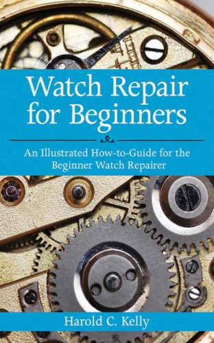Watch Repair For Beginners: An Illustrated How-to-Guide for the Beginner Watch Repairer por Harold C. Kelly
