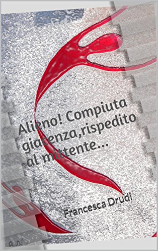 Alieno! Compiuta giacenza,rispedito al mittente...: Francesca Drudi