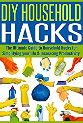 DIY Household Hacks: The Ultimate Guide to Household Hacks for Simplifying Your Life & Increasing Productivity (English Edition)