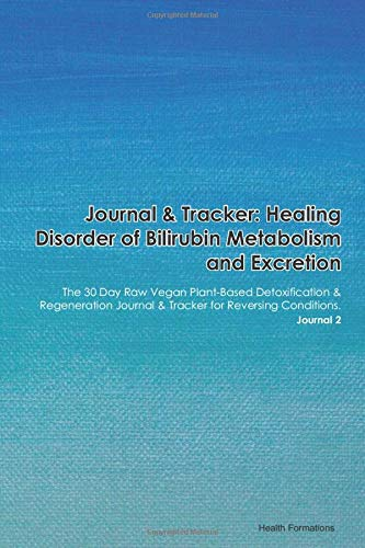 Journal & Tracker: Healing Disorder of Bilirubin Metabolism and Excretion: The 30 Day Raw Vegan Plant-Based Detoxification & Regeneration Journal & Tracker for Reversing Conditions. Journal 2