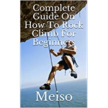 Complete Guide On How To Rock Climb For Beginners (English Edition)
