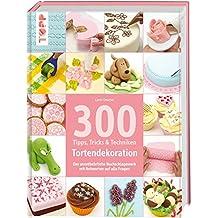 300 Tipps, Tricks und Techniken Tortendekoration: Das unentbehrliche Nachschlagewerk mit Antworten auf alle Fragen (Tipps, Tricks & Techniken)