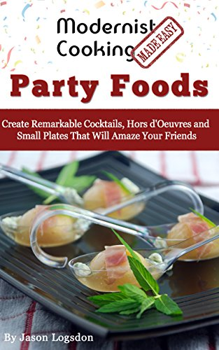Modernist Cooking Made Easy: Party Foods: Create Remarkable Cocktails, Hors d'Oeuvres and Small Plates That Will Amaze Your Friends (English Edition) Cocktails, Hors Doeuvres