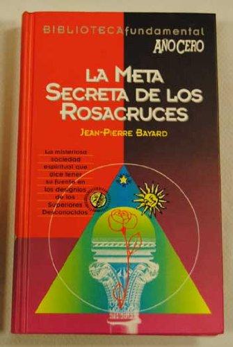 La meta secreta de los rosacruces : historia, doctrina, tradicion