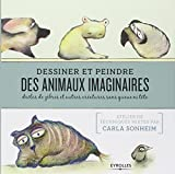 Dessiner et peindre des animaux imaginaires: Drôles de zèbres et autres créatures sans queue ni tête.