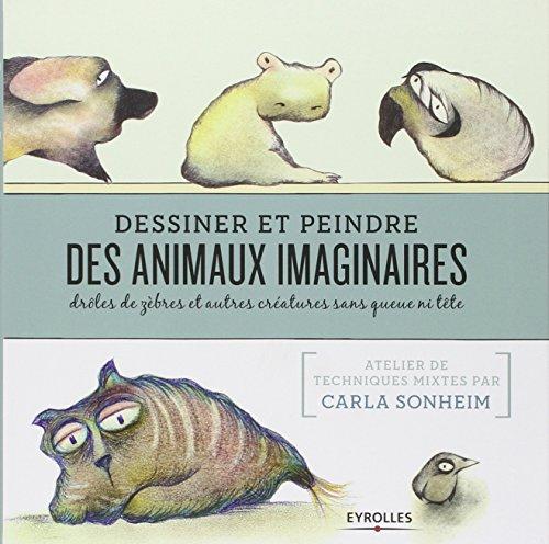 Dessiner et peindre des animaux imaginaires: Drôles de zèbres et autres créatures sans queue ni tête. par Carla Sonheim