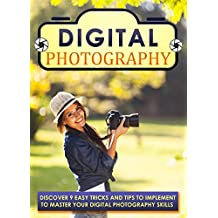 Digital Photography: Discover 9 Easy Tricks And Tips To Implement To Master Your Digital Photography Skills (Photography books, Photography for beginners, ... Landscape photography) (English Edition)