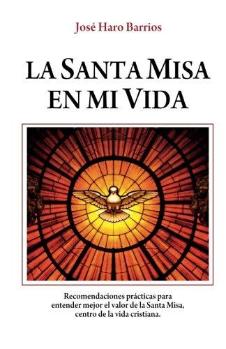 La Santa Misa en mi vida - Haro: Recomendaciones para  entender mejor el valor de la Santa Misa,  centro de la vida cristiana.