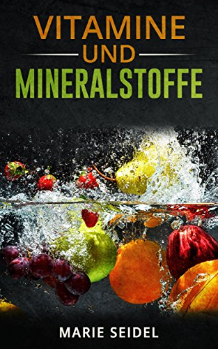 Vitamine und Mineralstoffe: Die wichtigsten Vitamine und Mineralien für ein gesundes und vitales Leben! Selbstheilung von Vitaminmangel! Vitamine und Spurenelemente (Mit Frauen-vitamin Eisen)