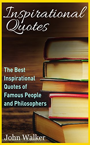 Inspirational Quotes: The Best Life Quotes of Famous People and Philosophers (Famous Quotes, Happiness Quotes, Motivational Quotes, Love Quotes, Funny ... motivation, quotes Book 1) Descargar PDF