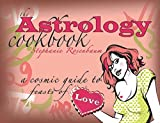 The Astrology Cookbook: A Cosmic Guide to Feasts of Love