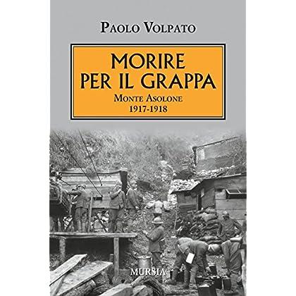 Morire Per Il Grappa. Monte Asolone 1917-1918