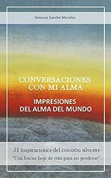 Conversaciones con mi alma, impresiones del alma del mundo: 51 inspiraciones del corazón silvestre (Spanish Edition) by [Sancho Morales, Vanessa]