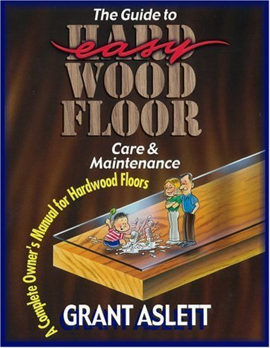 The Guide to Easy Wood Floor Care and Maintenance: A Complete Owners Manual for Hardwood Floors by Grant Aslett (1993-06-01)
