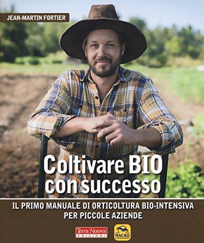 Coltivare bio con successo. Il primo manuale di orticultura bio-intensiva per piccole aziende di Jean-Martin Fortier