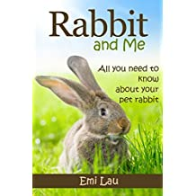 Rabbit and Me: All you need to know about your pet rabbit (Beginner Guide to Rabbit Pet Care, Training and Housing)