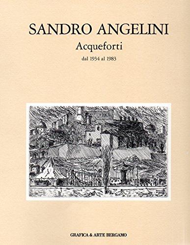 Sandro Angelini. Acqueforti dal 1934 al 1983