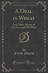 A Deal in Wheat: And Other Stories of the New and Old West (Classic Reprint) by Frank Norris (2015-09-27)