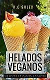 Helados Veganos ( Sin Gluten, Sin Azúcar, Sin Lactosa): Recetas fáciles y económicas