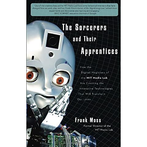 The Sorcerers and Their Apprentices: How the Digital Magicians of the MIT Media Lab Are Creating the Innovative Technologies That Will Transform Our L by Frank Moss (2011-06-07)