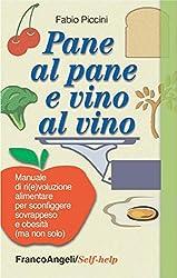 Pane al pane e vino al vino. Manuale di ri(e) voluzione alimentare per sconfiggere sovrappeso e obesità (ma non solo): Manuale di ri(e)voluzione alimentare ... sovrappeso e obesità (ma non solo)